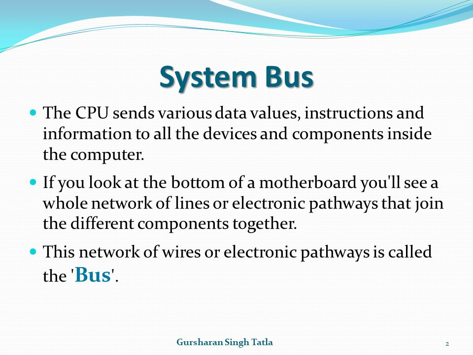 System Bus The CPU sends various data values, instructions and information to all the devices and components inside the computer.