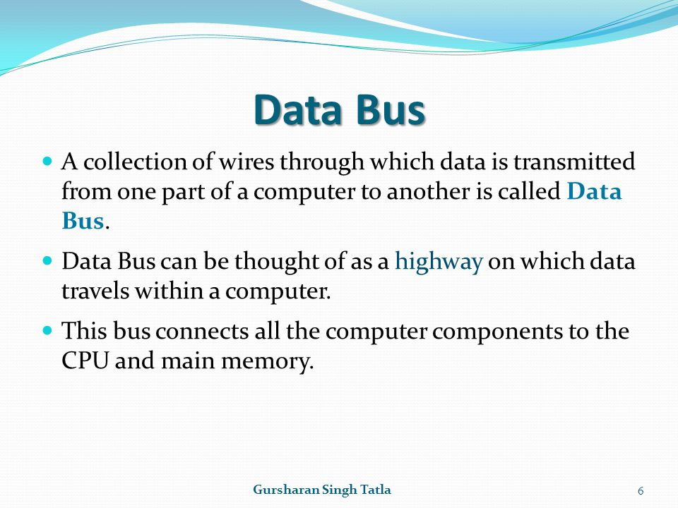 Data Bus A collection of wires through which data is transmitted from one part of a computer to another is called Data Bus.