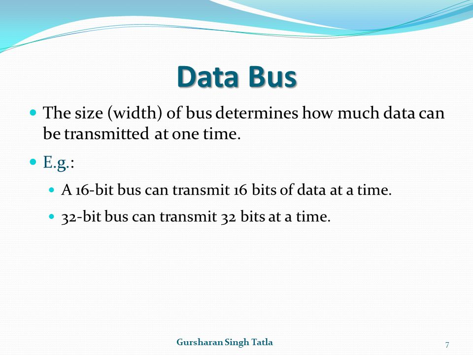 Data Bus The size (width) of bus determines how much data can be transmitted at one time. E.g.: