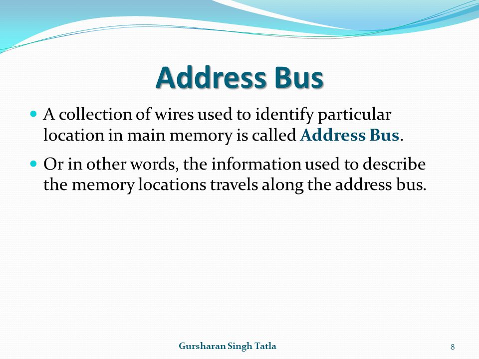 Address Bus A collection of wires used to identify particular location in main memory is called Address Bus.