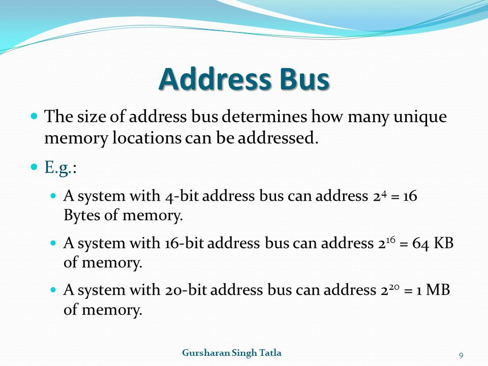Address Bus The size of address bus determines how many unique memory locations can be addressed. E.g.: