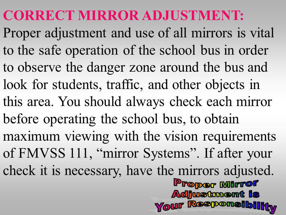 CORRECT MIRROR ADJUSTMENT: Proper adjustment and use of all mirrors is vital to the safe operation of the school bus in order to observe the danger zone around the bus and look for students, traffic, and other objects in this area. You should always check each mirror before operating the school bus, to obtain maximum viewing with the vision requirements of FMVSS 111, mirror Systems . If after your check it is necessary, have the mirrors adjusted.