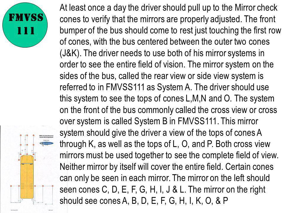 At least once a day the driver should pull up to the Mirror check cones to verify that the mirrors are properly adjusted. The front bumper of the bus should come to rest just touching the first row of cones, with the bus centered between the outer two cones (J&K). The driver needs to use both of his mirror systems in order to see the entire field of vision. The mirror system on the sides of the bus, called the rear view or side view system is referred to in FMVSS111 as System A. The driver should use this system to see the tops of cones L,M,N and O. The system on the front of the bus commonly called the cross view or cross over system is called System B in FMVSS111. This mirror system should give the driver a view of the tops of cones A through K, as well as the tops of L, O, and P. Both cross view mirrors must be used together to see the complete field of view. Neither mirror by itself will cover the entire field. Certain cones can only be seen in each mirror. The mirror on the left should seen cones C, D, E, F, G, H, I, J & L. The mirror on the right should see cones A, B, D, E, F, G, H, I, K, O, & P