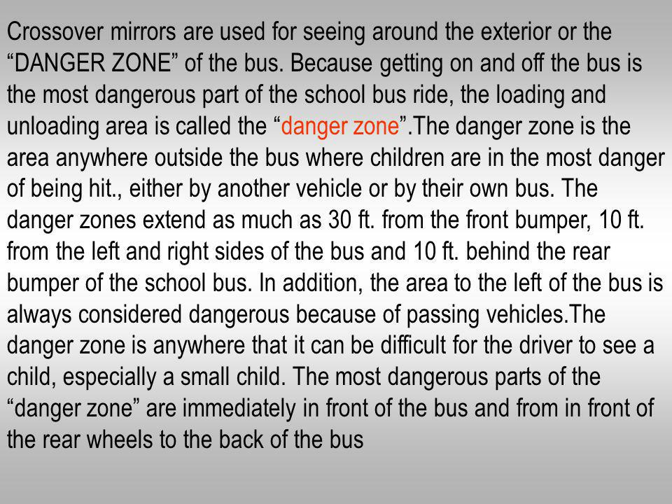 Crossover mirrors are used for seeing around the exterior or the DANGER ZONE of the bus.