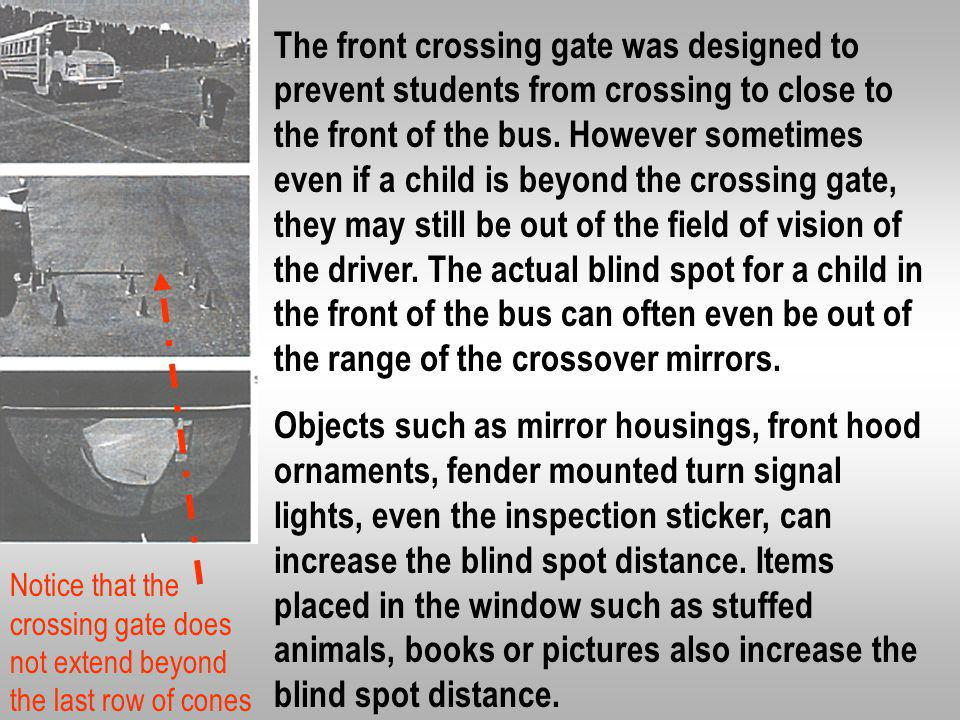 The front crossing gate was designed to prevent students from crossing to close to the front of the bus. However sometimes even if a child is beyond the crossing gate, they may still be out of the field of vision of the driver. The actual blind spot for a child in the front of the bus can often even be out of the range of the crossover mirrors.