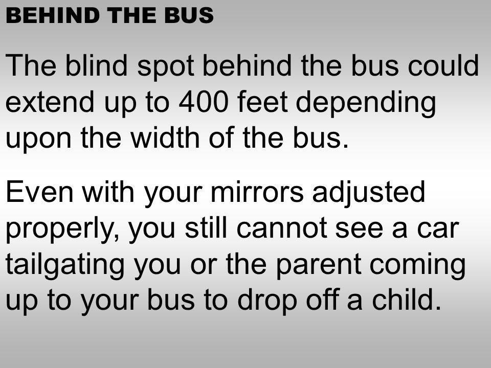 BEHIND THE BUS The blind spot behind the bus could extend up to 400 feet depending upon the width of the bus.