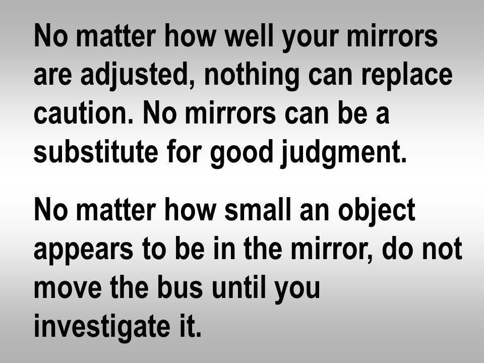 No matter how well your mirrors are adjusted, nothing can replace caution. No mirrors can be a substitute for good judgment.