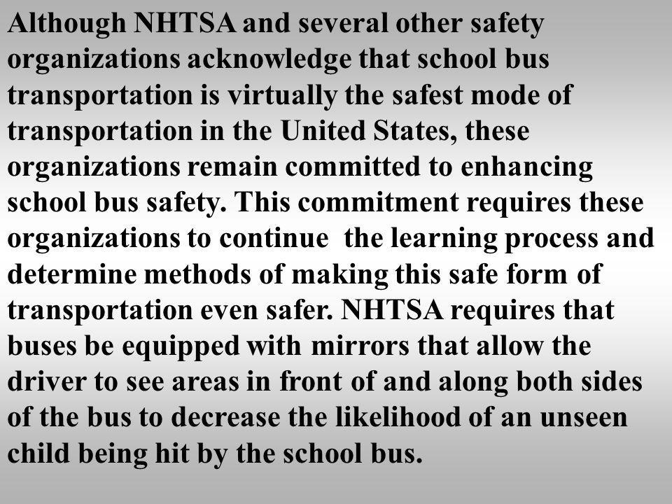 Although NHTSA and several other safety organizations acknowledge that school bus transportation is virtually the safest mode of transportation in the United States, these organizations remain committed to enhancing school bus safety.