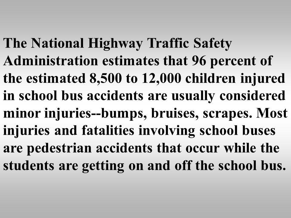 The National Highway Traffic Safety Administration estimates that 96 percent of the estimated 8,500 to 12,000 children injured in school bus accidents are usually considered minor injuries--bumps, bruises, scrapes.