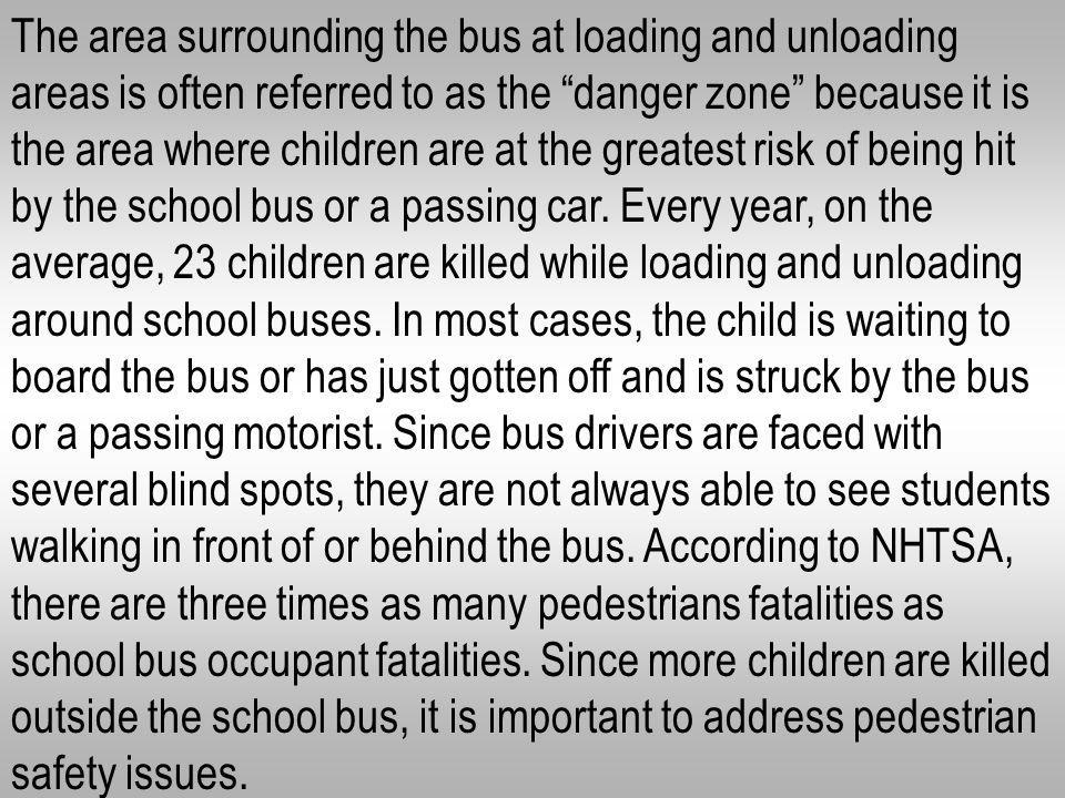The area surrounding the bus at loading and unloading areas is often referred to as the danger zone because it is the area where children are at the greatest risk of being hit by the school bus or a passing car.