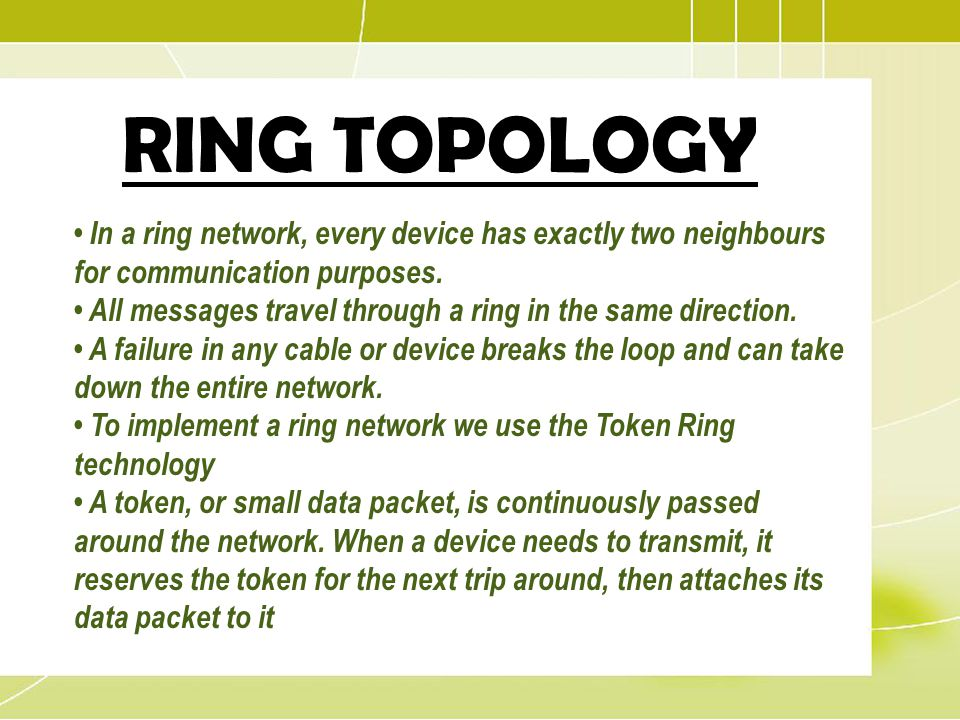 RING TOPOLOGY • In a ring network, every device has exactly two neighbours for communication purposes.