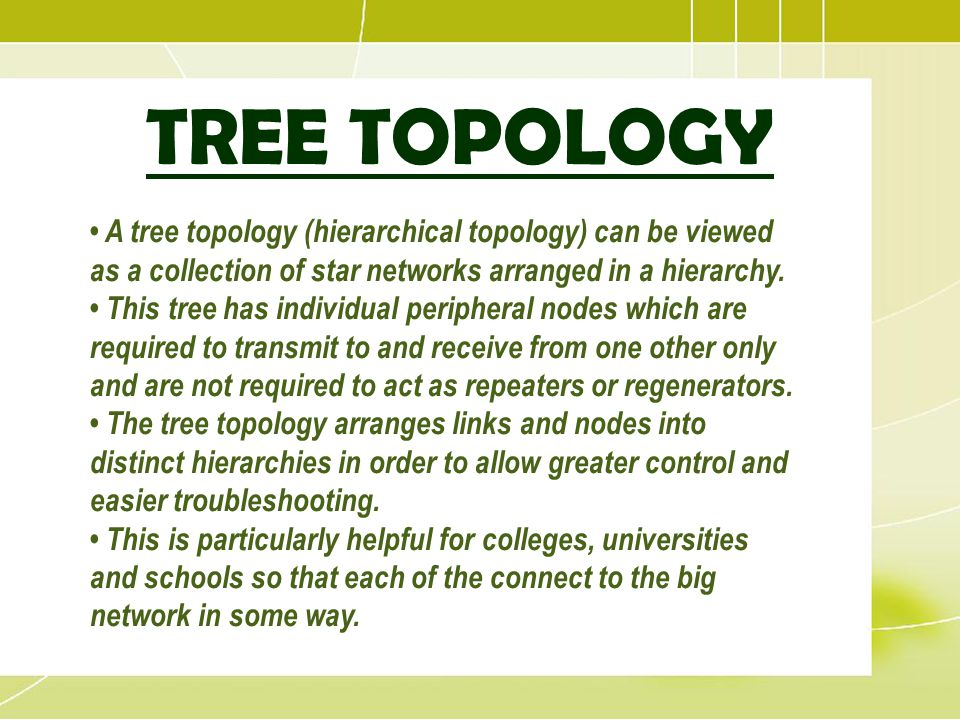 TREE TOPOLOGY • A tree topology (hierarchical topology) can be viewed as a collection of star networks arranged in a hierarchy.