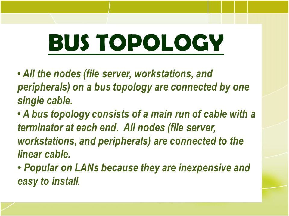 BUS TOPOLOGY • All the nodes (file server, workstations, and peripherals) on a bus topology are connected by one single cable.