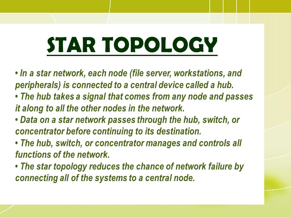 STAR TOPOLOGY • In a star network, each node (file server, workstations, and peripherals) is connected to a central device called a hub.