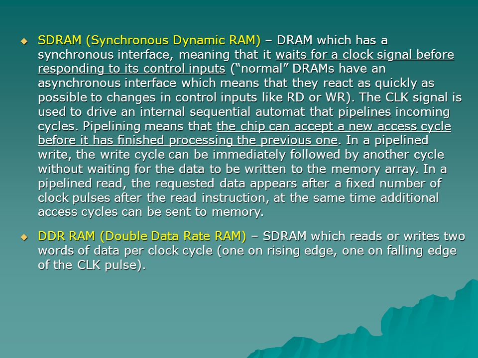 SDRAM (Synchronous Dynamic RAM) – DRAM which has a synchronous interface, meaning that it waits for a clock signal before responding to its control inputs ( normal DRAMs have an asynchronous interface which means that they react as quickly as possible to changes in control inputs like RD or WR). The CLK signal is used to drive an internal sequential automat that pipelines incoming cycles. Pipelining means that the chip can accept a new access cycle before it has finished processing the previous one. In a pipelined write, the write cycle can be immediately followed by another cycle without waiting for the data to be written to the memory array. In a pipelined read, the requested data appears after a fixed number of clock pulses after the read instruction, at the same time additional access cycles can be sent to memory.