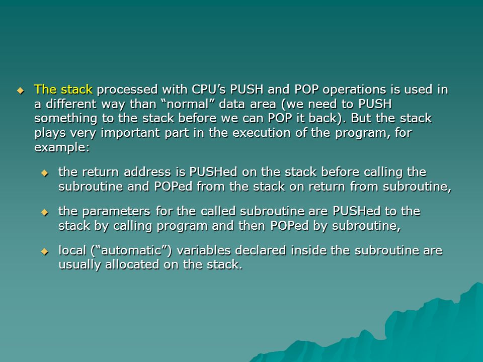The stack processed with CPU's PUSH and POP operations is used in a different way than normal data area (we need to PUSH something to the stack before we can POP it back). But the stack plays very important part in the execution of the program, for example: