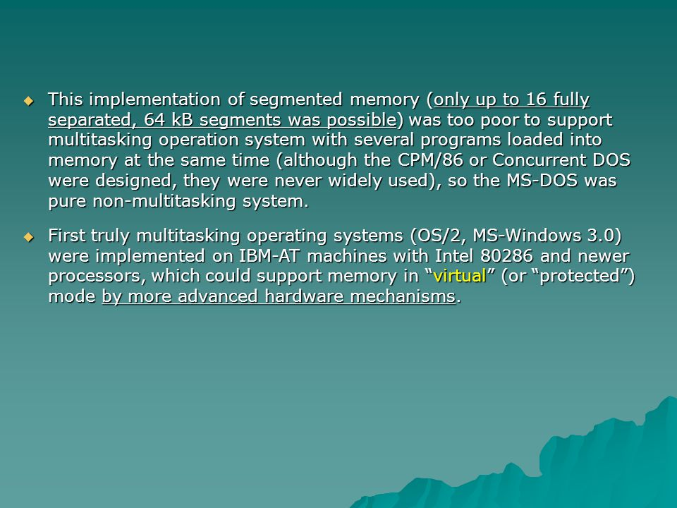 This implementation of segmented memory (only up to 16 fully separated, 64 kB segments was possible) was too poor to support multitasking operation system with several programs loaded into memory at the same time (although the CPM/86 or Concurrent DOS were designed, they were never widely used), so the MS-DOS was pure non-multitasking system.