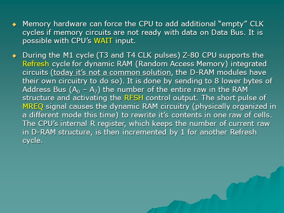 Memory hardware can force the CPU to add additional empty CLK cycles if memory circuits are not ready with data on Data Bus. It is possible with CPU's WAIT input.