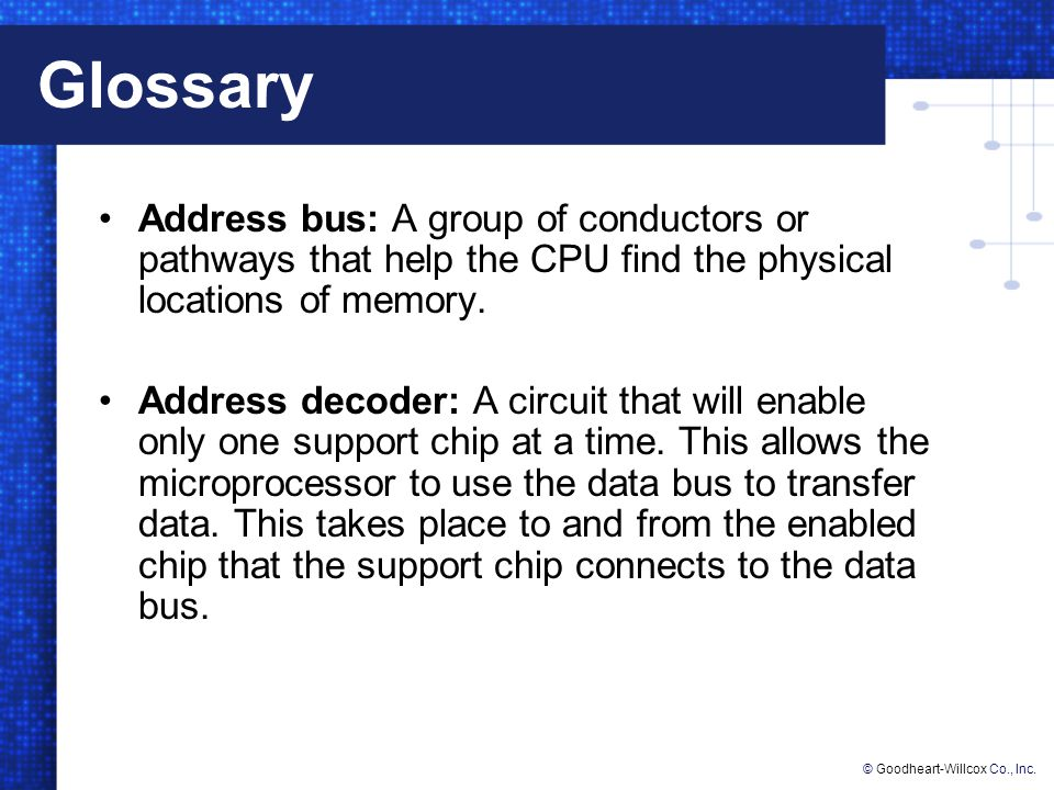 Glossary Address bus: A group of conductors or pathways that help the CPU find the physical locations of memory.