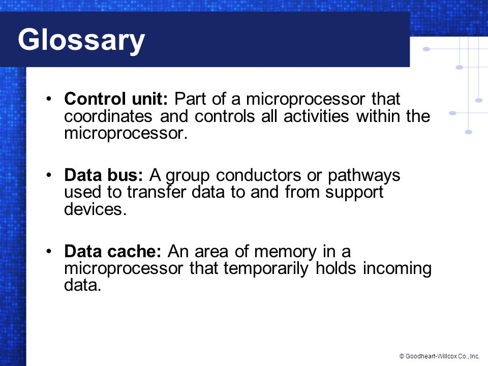 Glossary Control unit: Part of a microprocessor that coordinates and controls all activities within the microprocessor.
