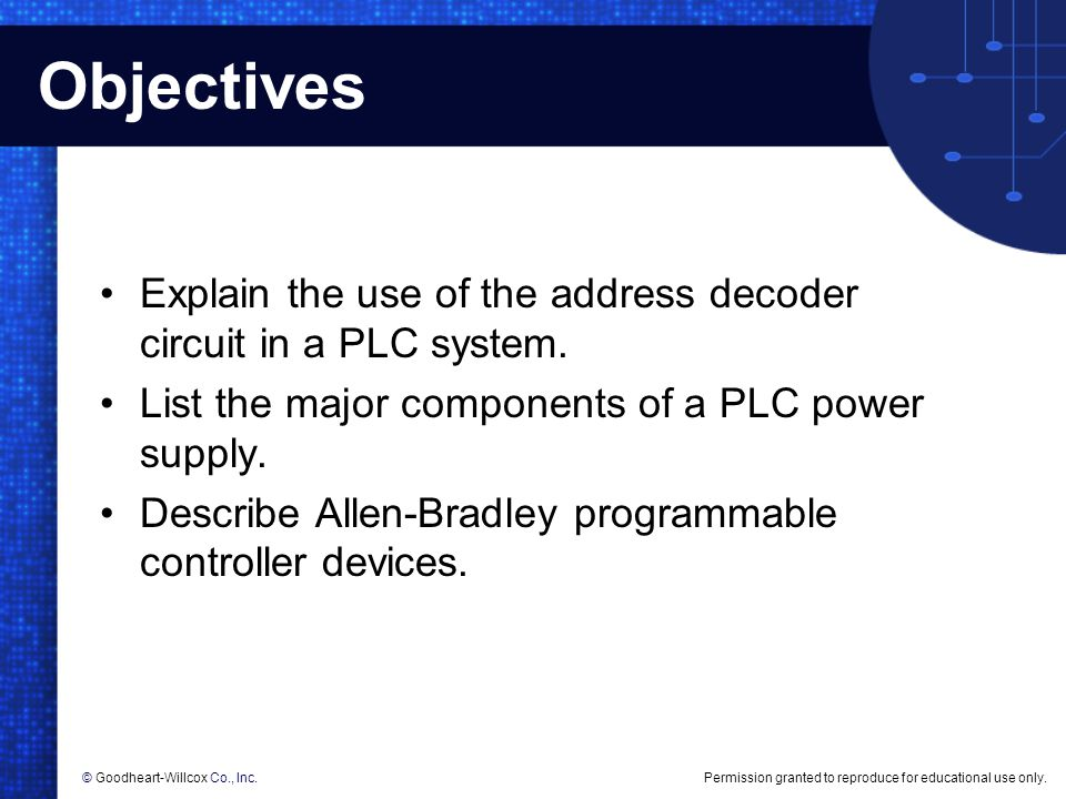 Objectives Explain the use of the address decoder circuit in a PLC system. List the major components of a PLC power supply.