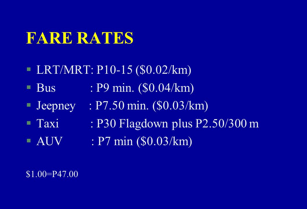 FARE RATES LRT/MRT: P10-15 ($0.02/km) Bus : P9 min. ($0.04/km)