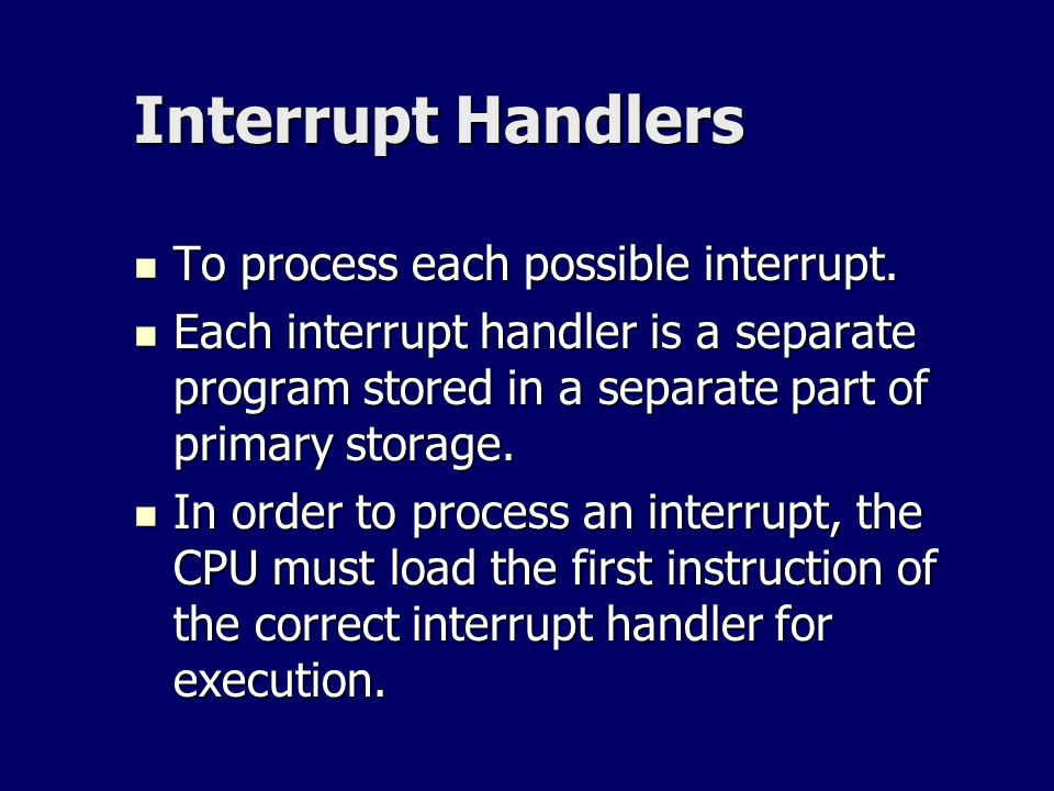 Interrupt Handlers To process each possible interrupt.