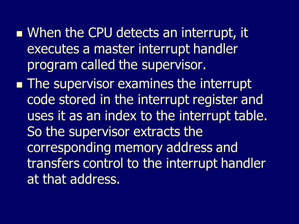 When the CPU detects an interrupt, it executes a master interrupt handler program called the supervisor.