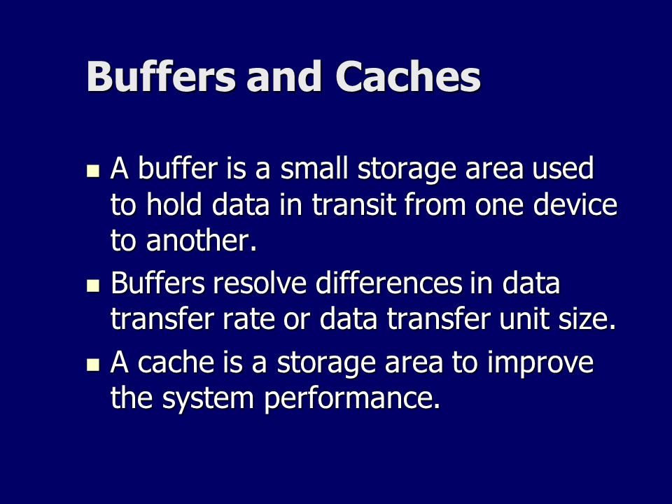 Buffers and Caches A buffer is a small storage area used to hold data in transit from one device to another.