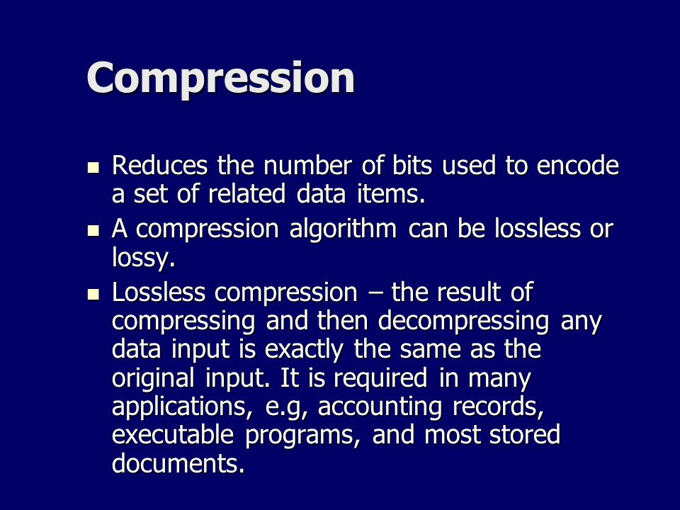 Compression Reduces the number of bits used to encode a set of related data items. A compression algorithm can be lossless or lossy.