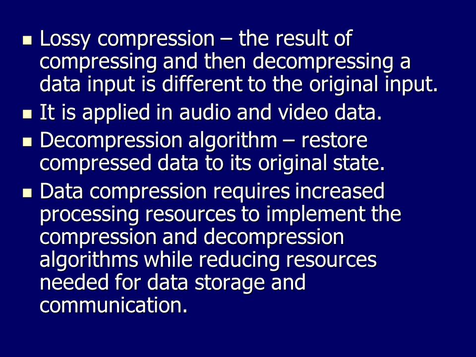 Lossy compression – the result of compressing and then decompressing a data input is different to the original input.