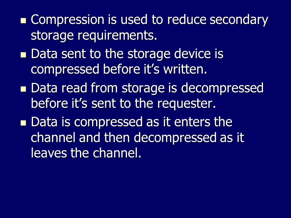 Compression is used to reduce secondary storage requirements.