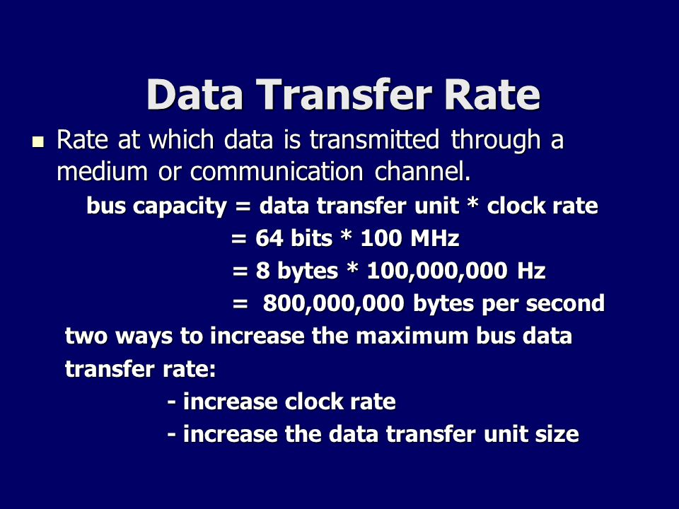 Data Transfer Rate Rate at which data is transmitted through a medium or communication channel. bus capacity = data transfer unit * clock rate.