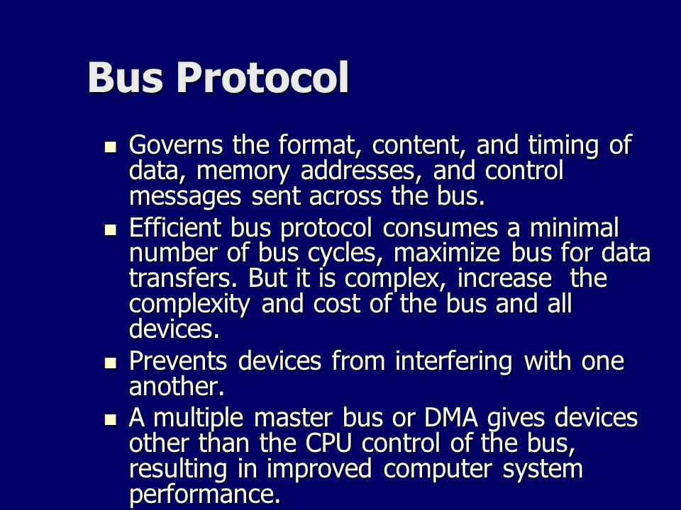 Bus Protocol Governs the format, content, and timing of data, memory addresses, and control messages sent across the bus.