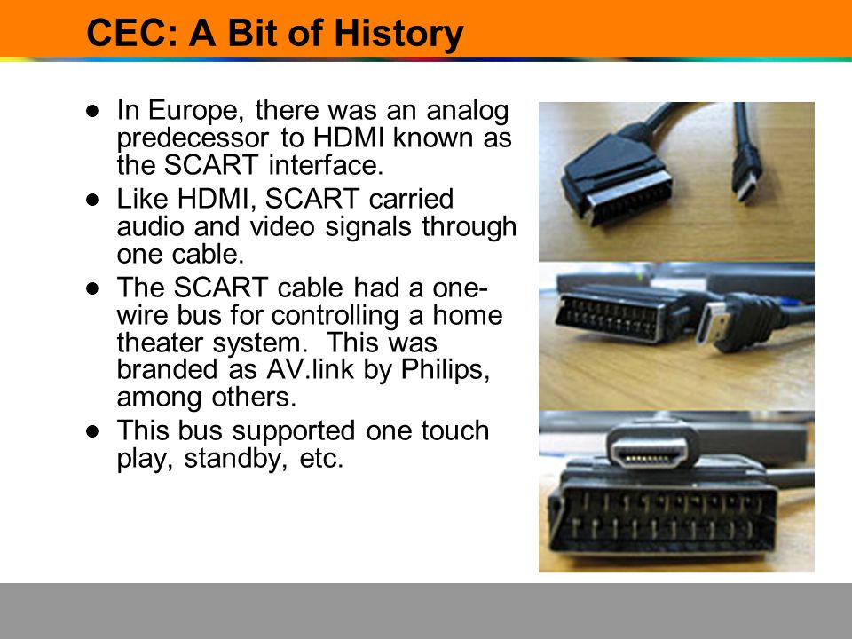 CEC: A Bit of History In Europe, there was an analog predecessor to HDMI known as the SCART interface.