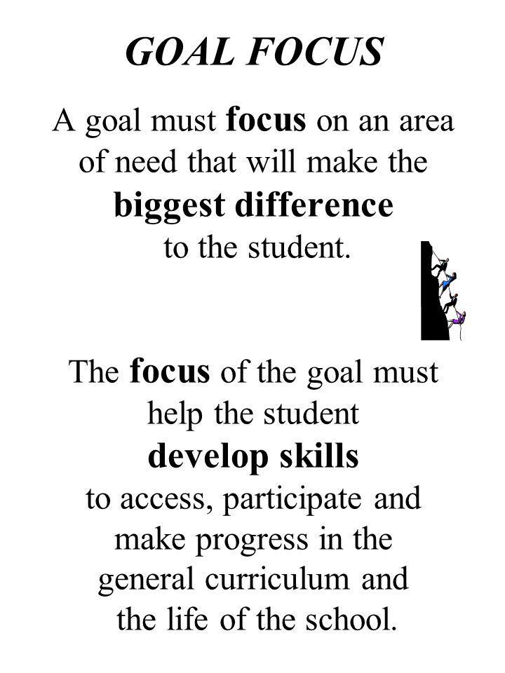 GOAL FOCUS A goal must focus on an area of need that will make the biggest difference to the student. The focus of the goal must help the student develop skills to access, participate and make progress in the general curriculum and the life of the school.
