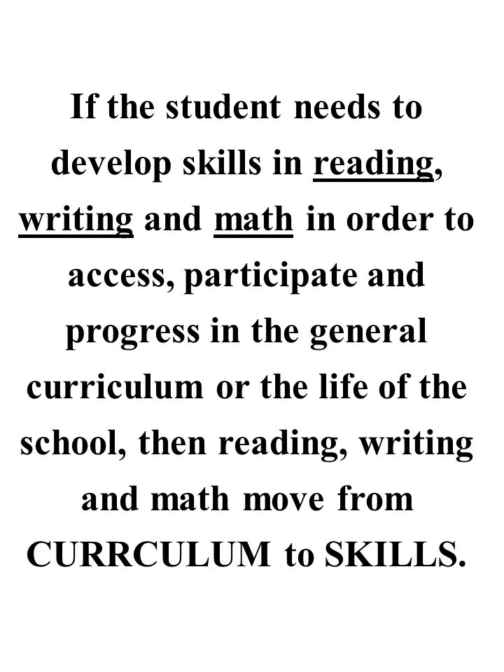 If the student needs to develop skills in reading, writing and math in order to access, participate and progress in the general curriculum or the life of the school, then reading, writing and math move from