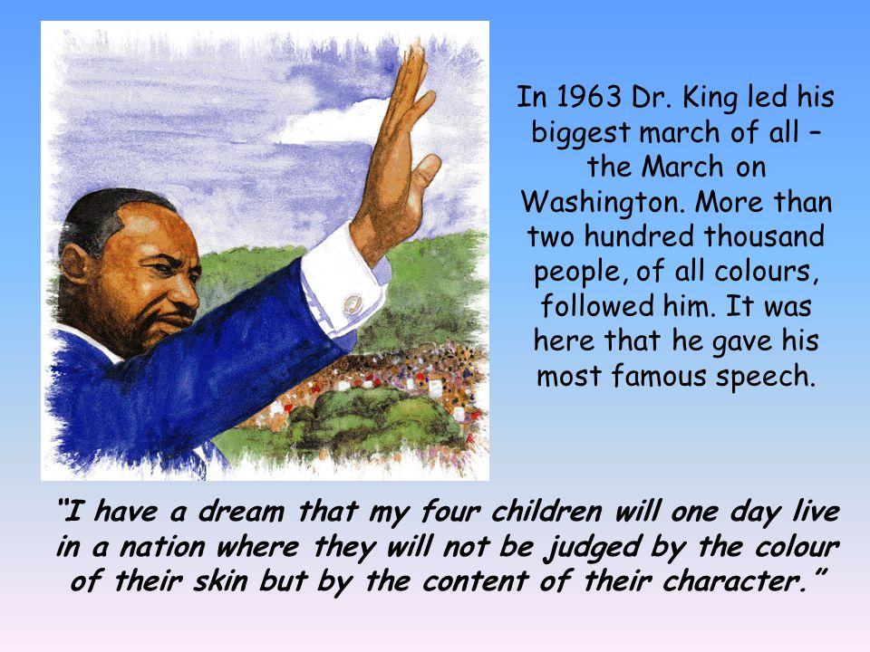 In 1963 Dr. King led his biggest march of all – the March on Washington. More than two hundred thousand people, of all colours, followed him. It was here that he gave his most famous speech.