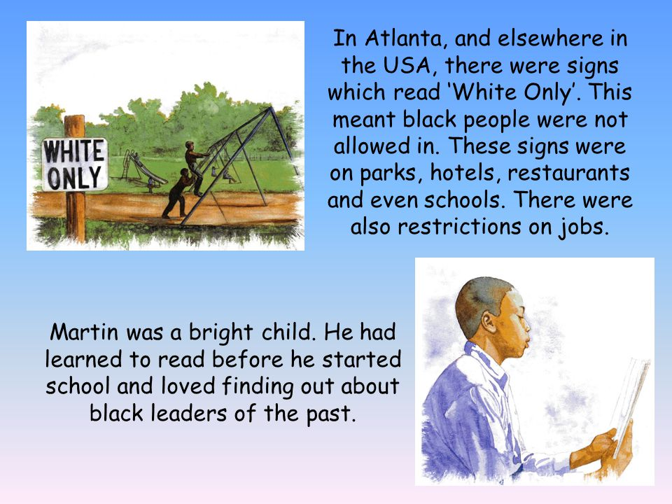 In Atlanta, and elsewhere in the USA, there were signs which read 'White Only'. This meant black people were not allowed in. These signs were on parks, hotels, restaurants and even schools. There were also restrictions on jobs.