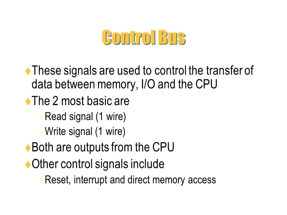 Control Bus These signals are used to control the transfer of data between memory, I/O and the CPU.