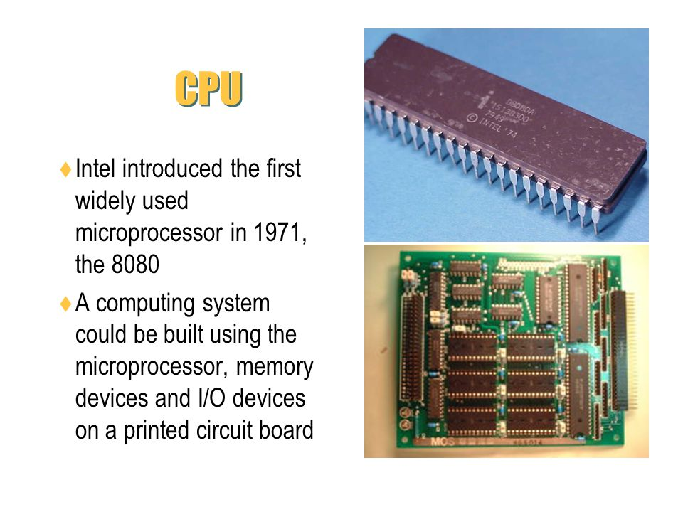 CPU Intel introduced the first widely used microprocessor in 1971, the 8080.