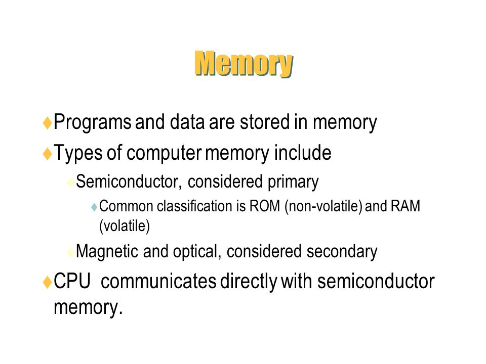 Memory Programs and data are stored in memory