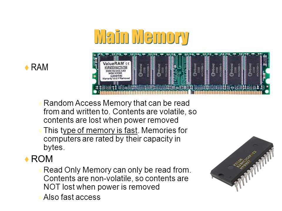 Main Memory RAM. Random Access Memory that can be read from and written to. Contents are volatile, so contents are lost when power removed.