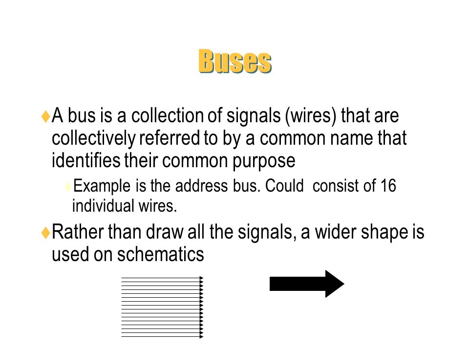 Buses A bus is a collection of signals (wires) that are collectively referred to by a common name that identifies their common purpose.