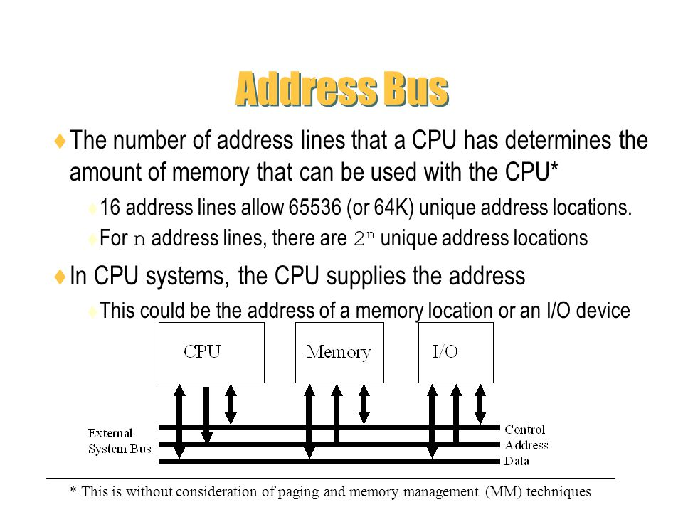 Address Bus The number of address lines that a CPU has determines the amount of memory that can be used with the CPU*