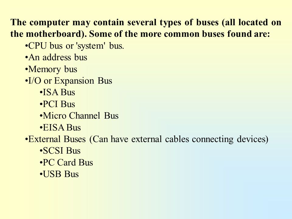 The computer may contain several types of buses (all located on the motherboard). Some of the more common buses found are: