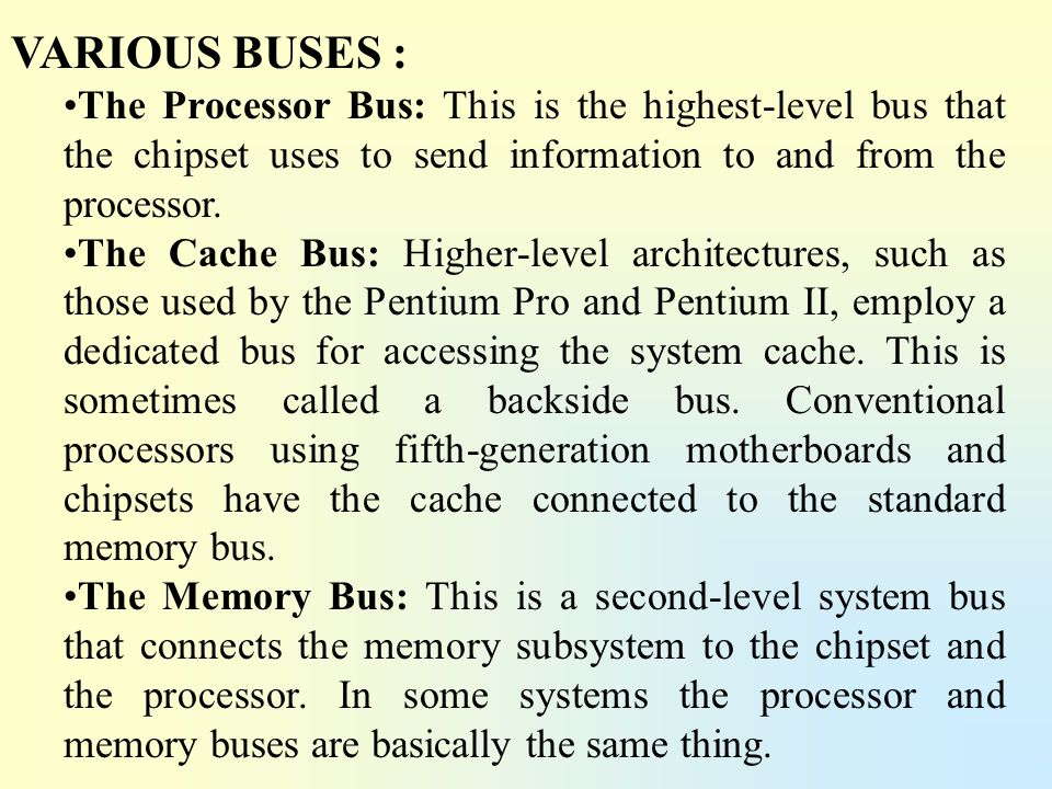 VARIOUS BUSES : The Processor Bus: This is the highest-level bus that the chipset uses to send information to and from the processor.