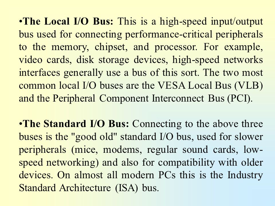 The Local I/O Bus: This is a high-speed input/output bus used for connecting performance-critical peripherals to the memory, chipset, and processor. For example, video cards, disk storage devices, high-speed networks interfaces generally use a bus of this sort. The two most common local I/O buses are the VESA Local Bus (VLB) and the Peripheral Component Interconnect Bus (PCI).