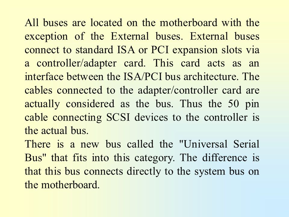 All buses are located on the motherboard with the exception of the External buses. External buses connect to standard ISA or PCI expansion slots via a controller/adapter card. This card acts as an interface between the ISA/PCI bus architecture. The cables connected to the adapter/controller card are actually considered as the bus. Thus the 50 pin cable connecting SCSI devices to the controller is the actual bus.