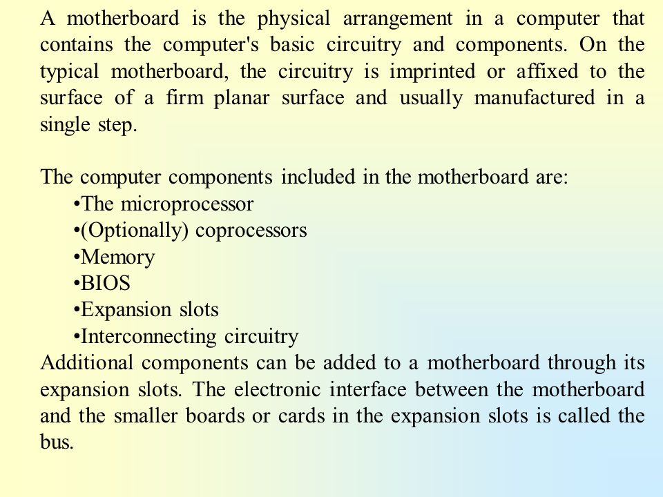 A motherboard is the physical arrangement in a computer that contains the computer s basic circuitry and components. On the typical motherboard, the circuitry is imprinted or affixed to the surface of a firm planar surface and usually manufactured in a single step.